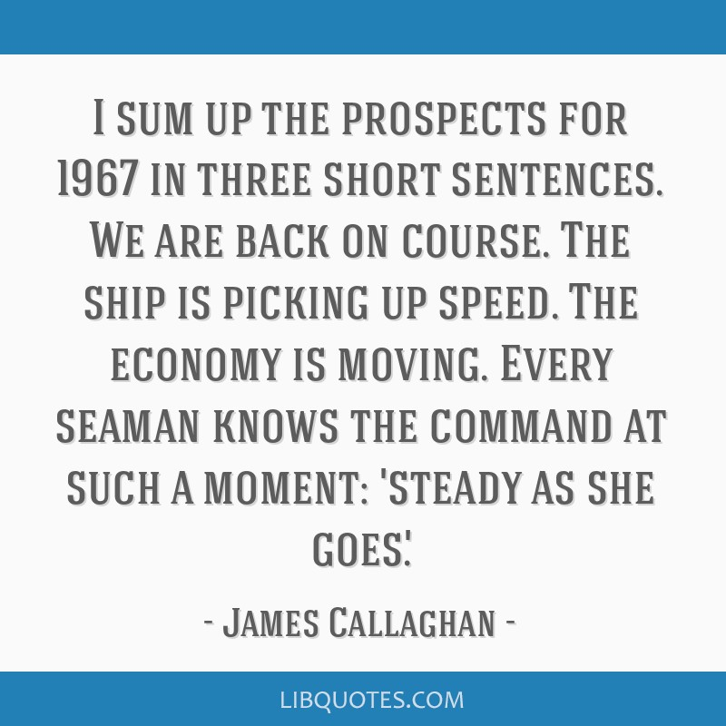 I sum up the prospects for 1967 in three short sentences. We are back on course. The ship is picking up speed. The economy is moving. Every seaman...