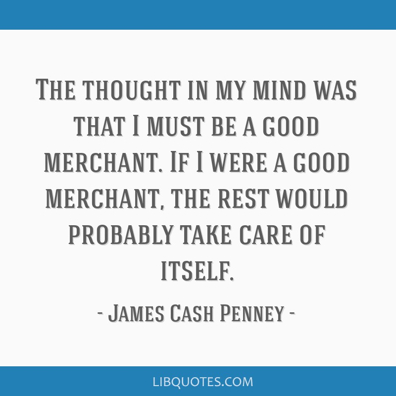 The thought in my mind was that I must be a good merchant. If I were a good merchant, the rest would probably take care of itself.
