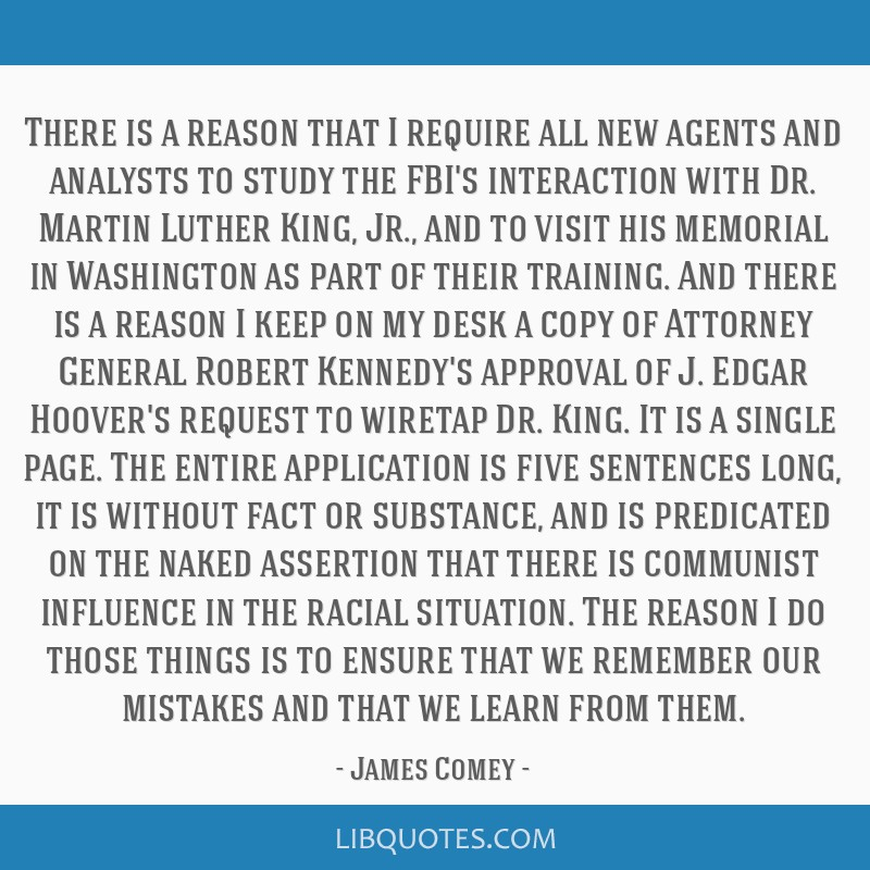 There is a reason that I require all new agents and analysts to study the FBI's interaction with Dr. Martin Luther King, Jr., and to visit his...