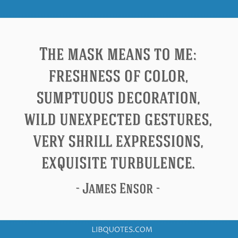 The mask means to me: freshness of color, sumptuous decoration, wild unexpected gestures, very shrill expressions, exquisite turbulence.