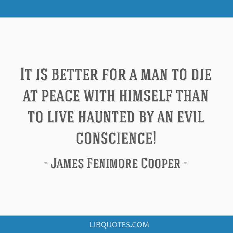 It is better for a man to die at peace with himself than to live haunted by an evil conscience!