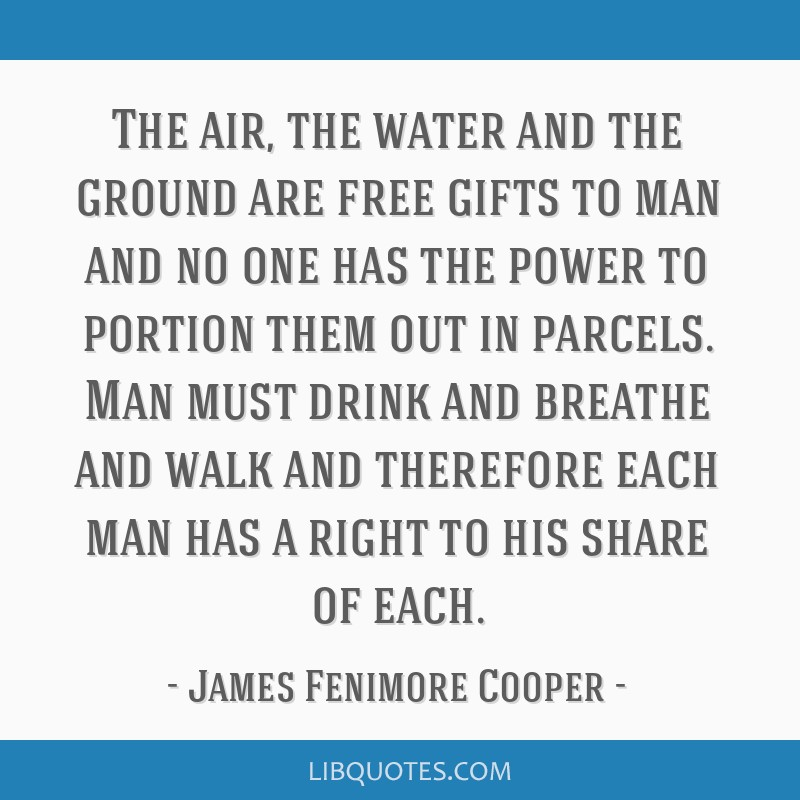 The air, the water and the ground are free gifts to man and no one has the power to portion them out in parcels. Man must drink and breathe and walk...
