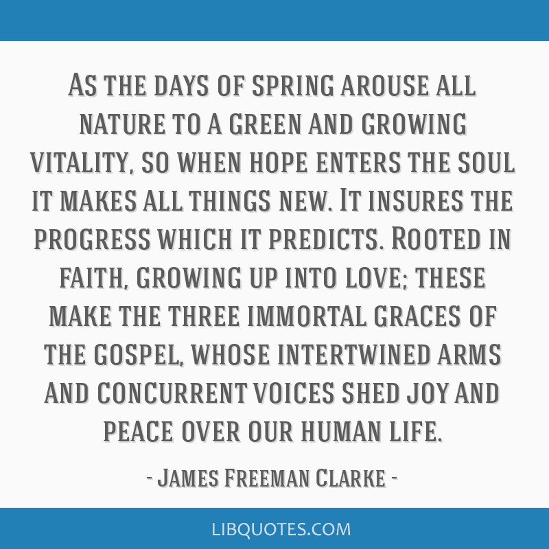 As the days of spring arouse all nature to a green and growing vitality, so when hope enters the soul it makes all things new. It insures the...