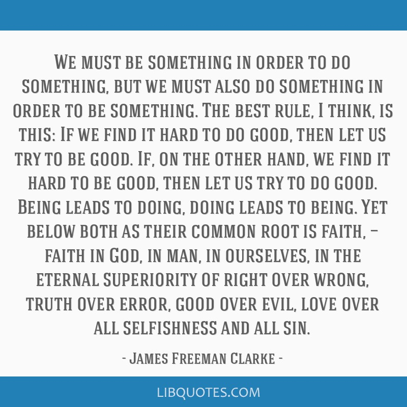 We must be something in order to do something, but we must also do something in order to be something. The best rule, I think, is this: If we find it ...
