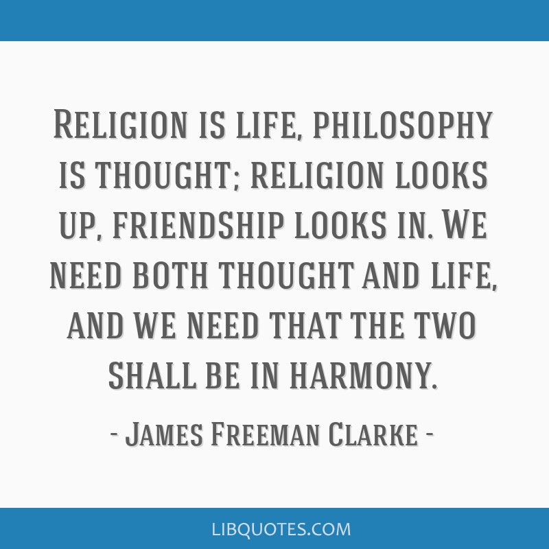 Religion is life, philosophy is thought; religion looks up, friendship looks in. We need both thought and life, and we need that the two shall be in...