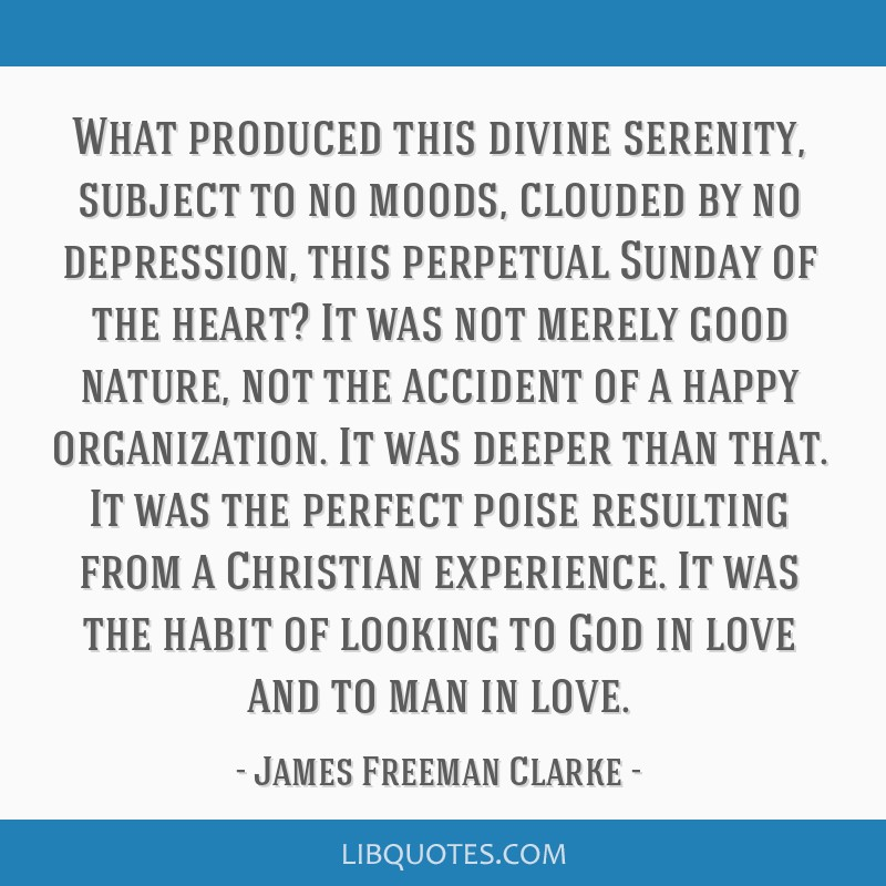 What produced this divine serenity, subject to no moods, clouded by no depression, this perpetual Sunday of the heart? It was not merely good nature, ...
