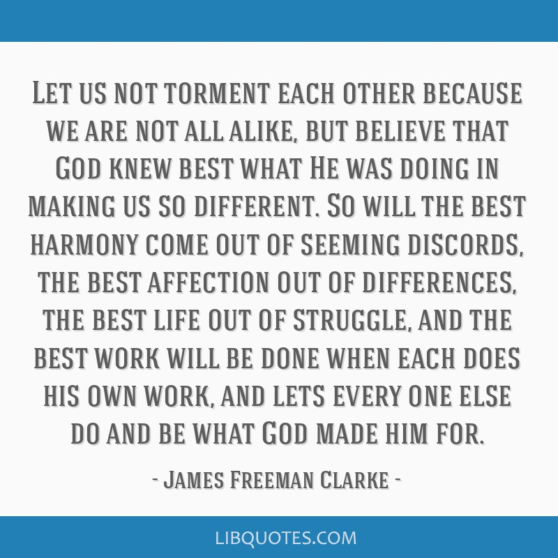 Let us not torment each other because we are not all alike, but believe that God knew best what He was doing in making us so different. So will the...
