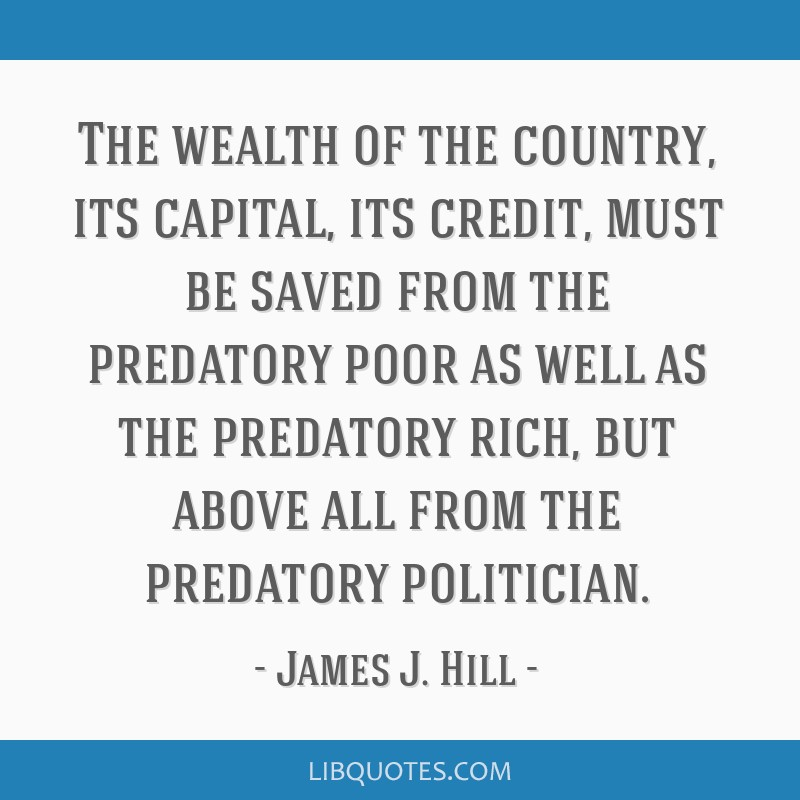 The wealth of the country, its capital, its credit, must be saved from the predatory poor as well as the predatory rich, but above all from the...