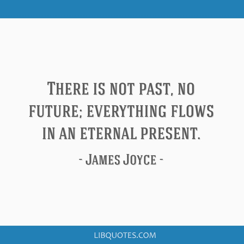 There is not past, no future; everything flows in an eternal present.