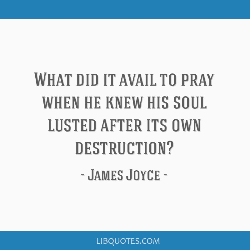 What did it avail to pray when he knew his soul lusted after its own destruction?