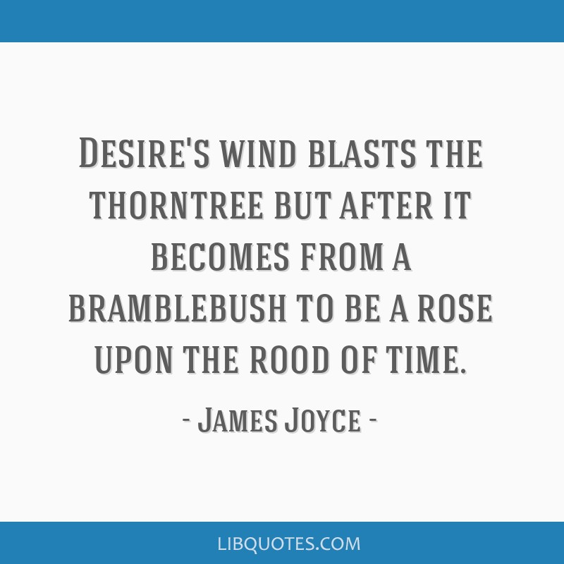 Desire's wind blasts the thorntree but after it becomes from a bramblebush to be a rose upon the rood of time.