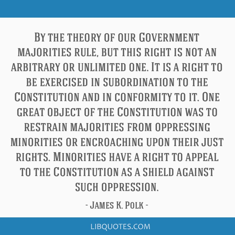 By the theory of our Government majorities rule, but this right is not an arbitrary or unlimited one. It is a right to be exercised in subordination...