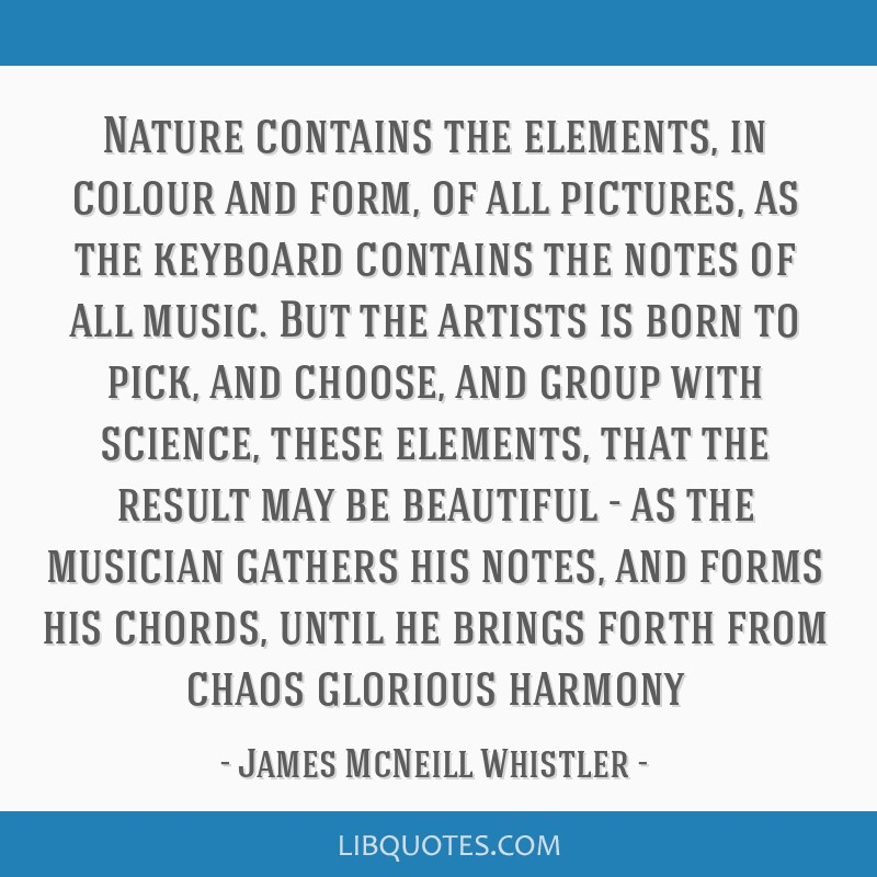 Nature contains the elements, in colour and form, of all pictures, as the keyboard contains the notes of all music. But the artists is born to pick,...