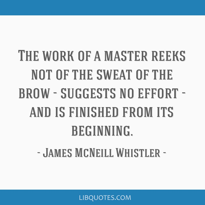 The work of a master reeks not of the sweat of the brow - suggests no effort - and is finished from its beginning.