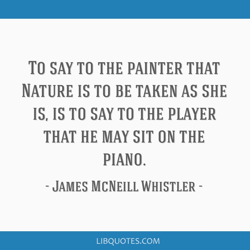 To say to the painter that Nature is to be taken as she is, is to say to the player that he may sit on the piano.