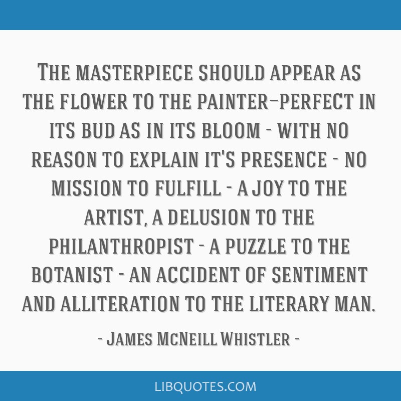 The masterpiece should appear as the flower to the painter—perfect in its bud as in its bloom - with no reason to explain it's presence - no...