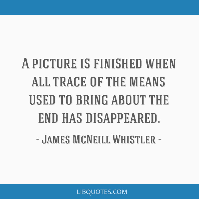 A picture is finished when all trace of the means used to bring about the end has disappeared.