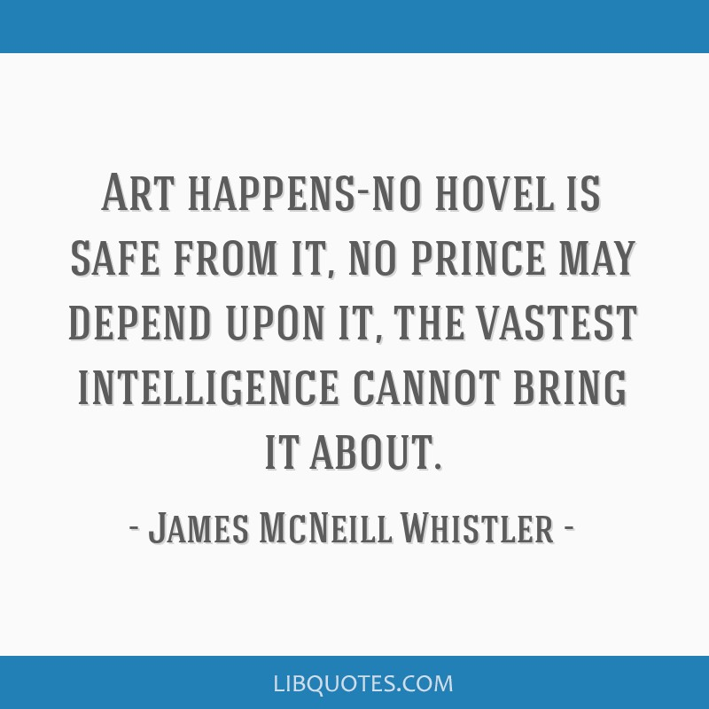 Art happens-no hovel is safe from it, no prince may depend upon it, the vastest intelligence cannot bring it about.
