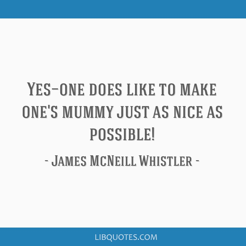Yes—one does like to make one's mummy just as nice as possible!