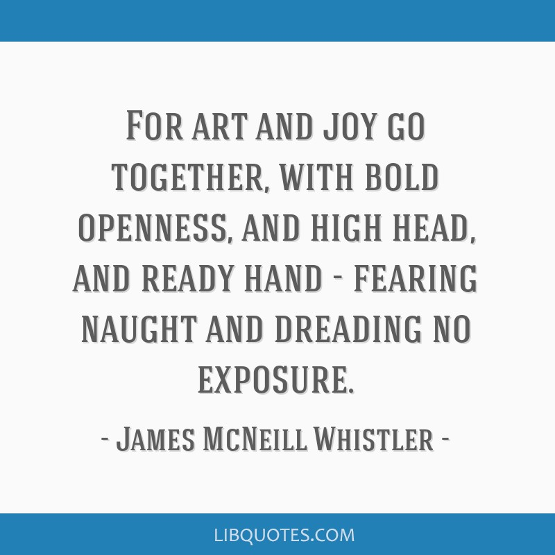 For art and joy go together, with bold openness, and high head, and ready hand - fearing naught and dreading no exposure.