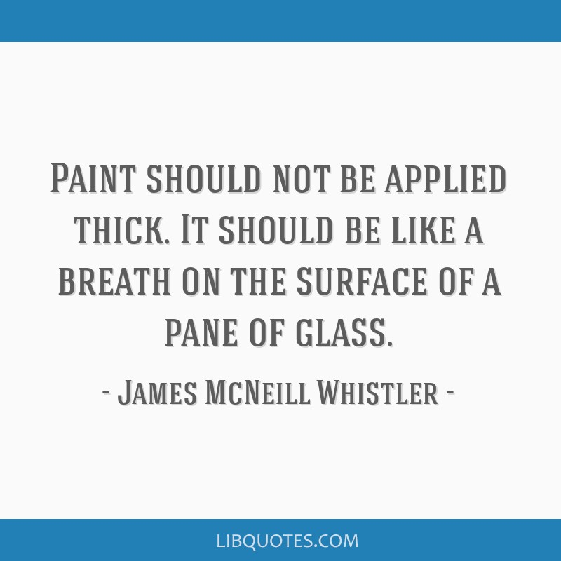 Paint should not be applied thick. It should be like a breath on the surface of a pane of glass.