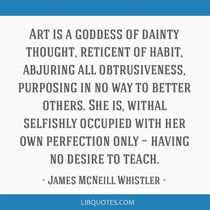 Art is a goddess of dainty thought, reticent of habit, abjuring all obtrusiveness, purposing in no way to better others. She is, withal selfishly...