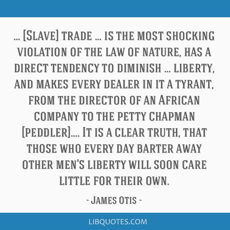 … [Slave] trade … is the most shocking violation of the law of nature, has a direct tendency to diminish … liberty, and makes every dealer in...