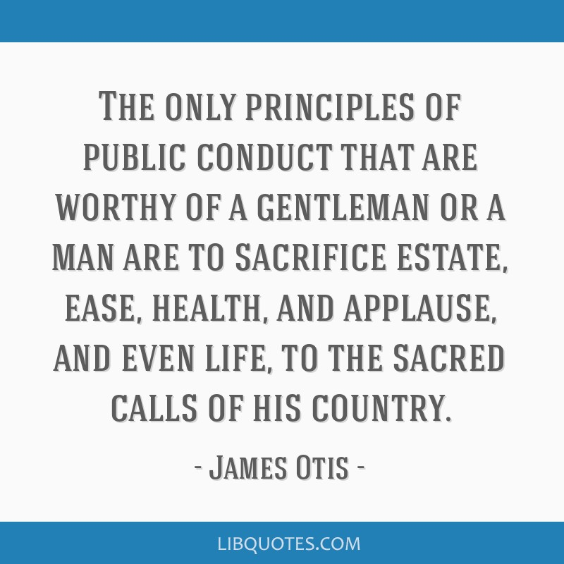 The only principles of public conduct that are worthy of a gentleman or a man are to sacrifice estate, ease, health, and applause, and even life, to...