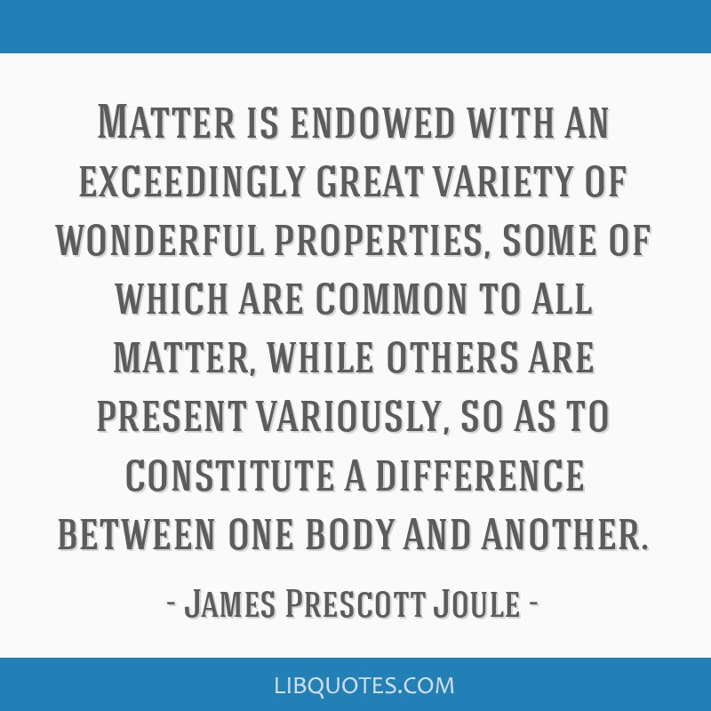 Matter is endowed with an exceedingly great variety of wonderful properties, some of which are common to all matter, while others are present...
