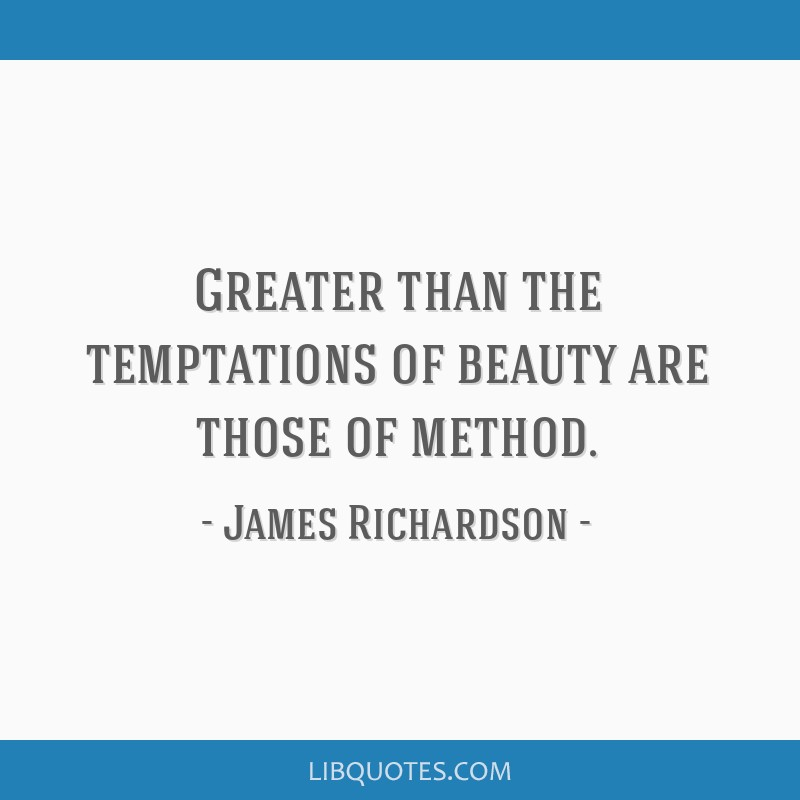 Greater than the temptations of beauty are those of method.