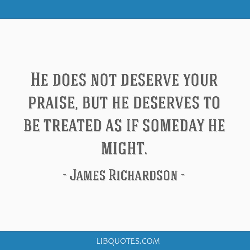 He does not deserve your praise, but he deserves to be treated as if someday he might.