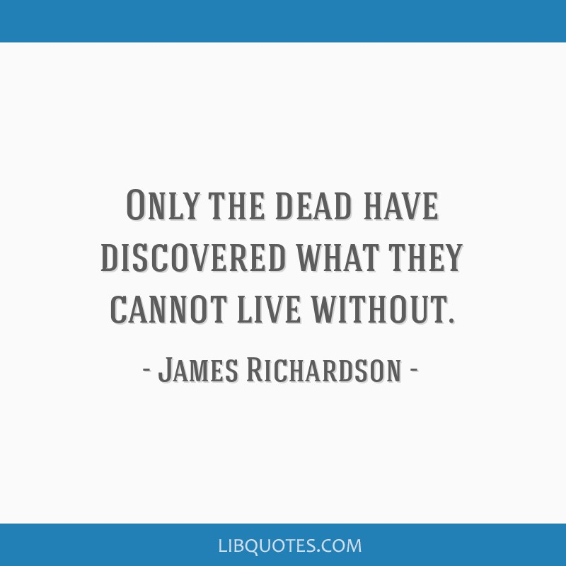 Only the dead have discovered what they cannot live without.