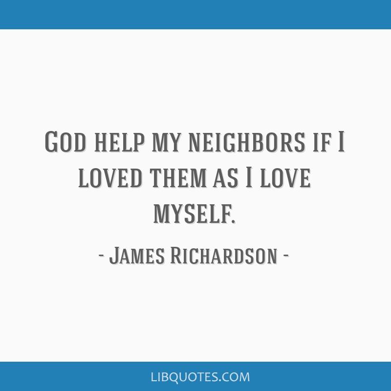 God help my neighbors if I loved them as I love myself.