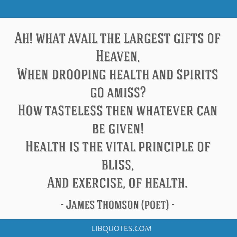 Ah! what avail the largest gifts of Heaven, When drooping health and spirits go amiss? How tasteless then whatever can be given! Health is the vital...