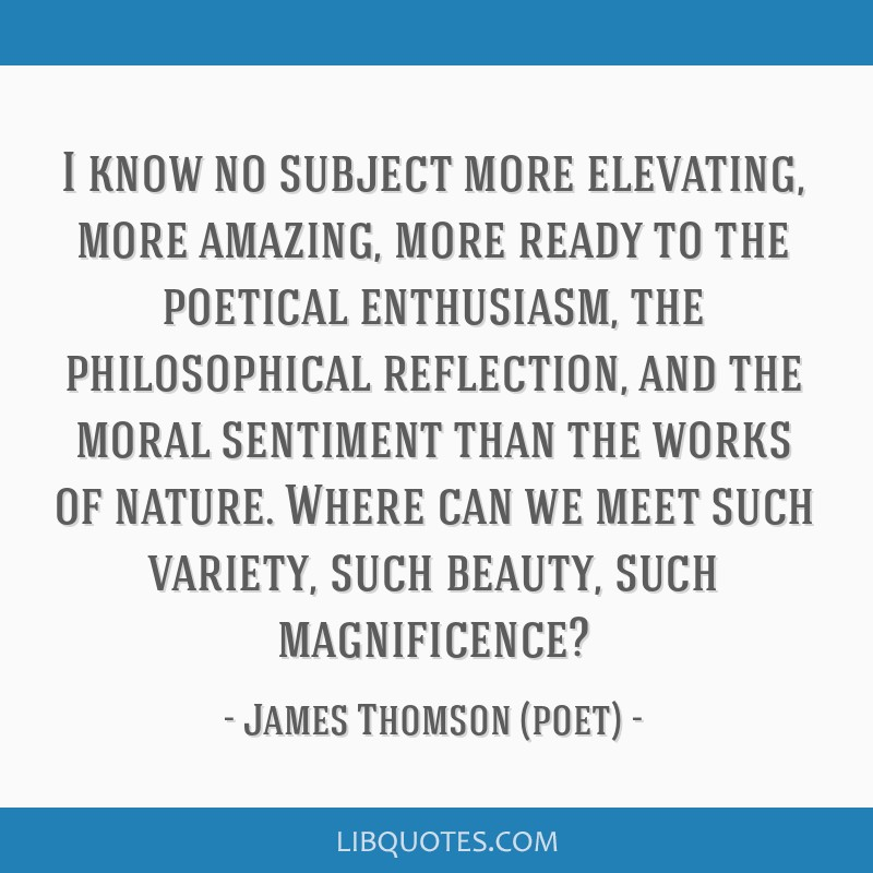 I know no subject more elevating, more amazing, more ready to the poetical enthusiasm, the philosophical reflection, and the moral sentiment than the ...