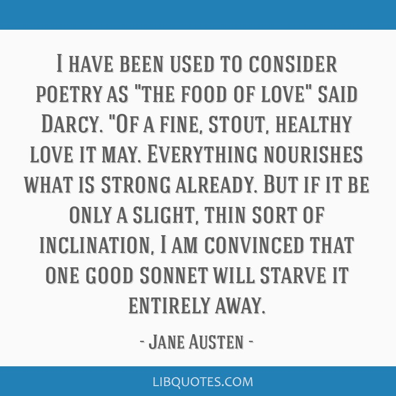 I have been used to consider poetry as the food of love said Darcy. Of a fine, stout, healthy love it may. Everything nourishes what is strong...