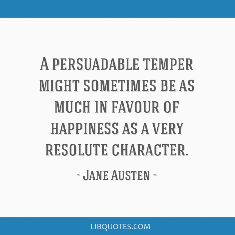 A persuadable temper might sometimes be as much in favour of happiness as a very resolute character.