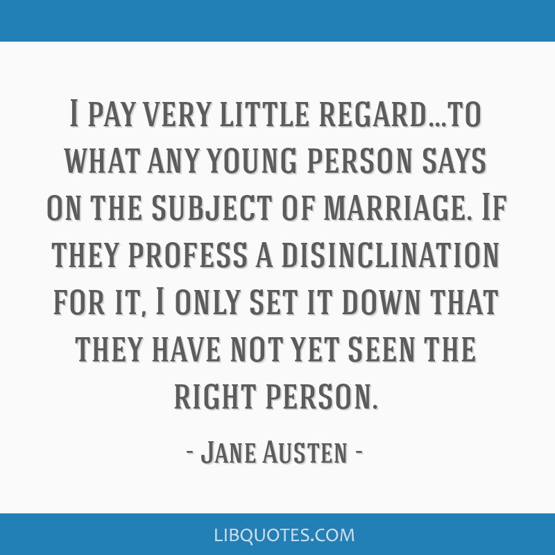 I pay very little regard...to what any young person says on the subject of marriage. If they profess a disinclination for it, I only set it down that ...