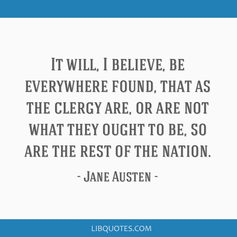 It will, I believe, be everywhere found, that as the clergy are, or are not what they ought to be, so are the rest of the nation.