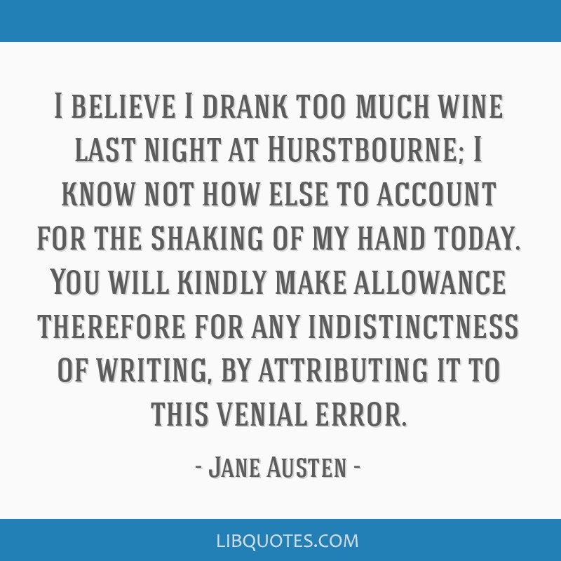 I believe I drank too much wine last night at Hurstbourne; I know not how else to account for the shaking of my hand today. You will kindly make...
