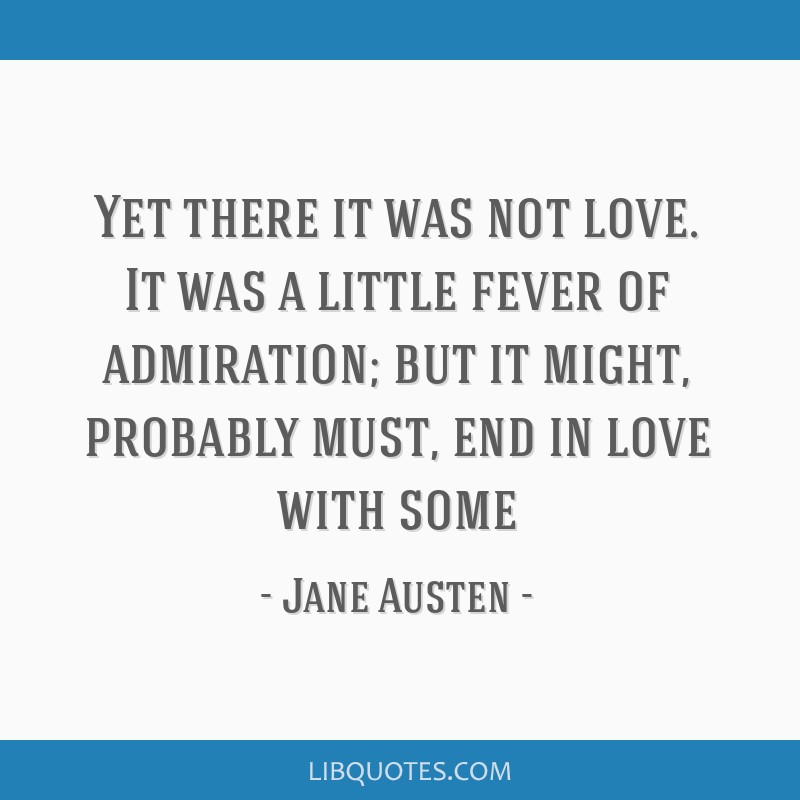 Yet there it was not love. It was a little fever of admiration; but it might, probably must, end in love with some