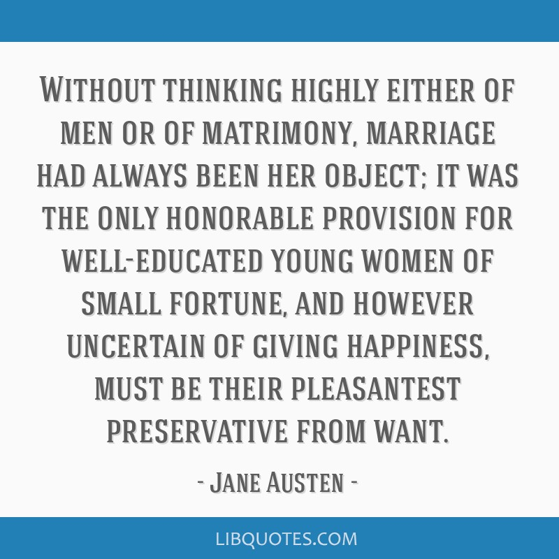 Without thinking highly either of men or of matrimony, marriage had always been her object; it was the only honorable provision for well-educated...