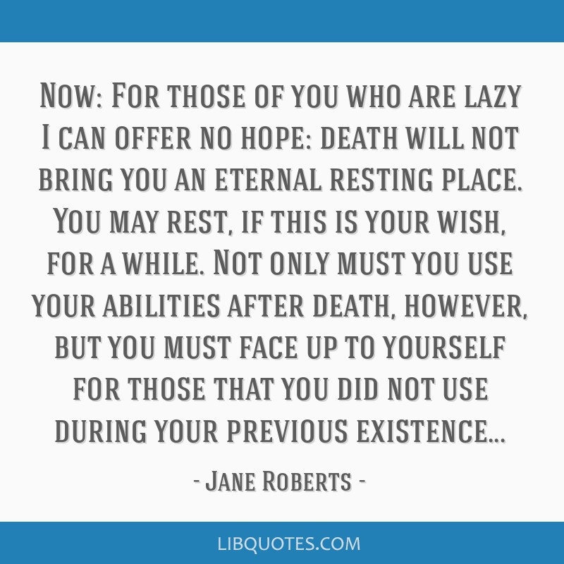 Now: For those of you who are lazy I can offer no hope: death will not bring you an eternal resting place. You may rest, if this is your wish, for a...