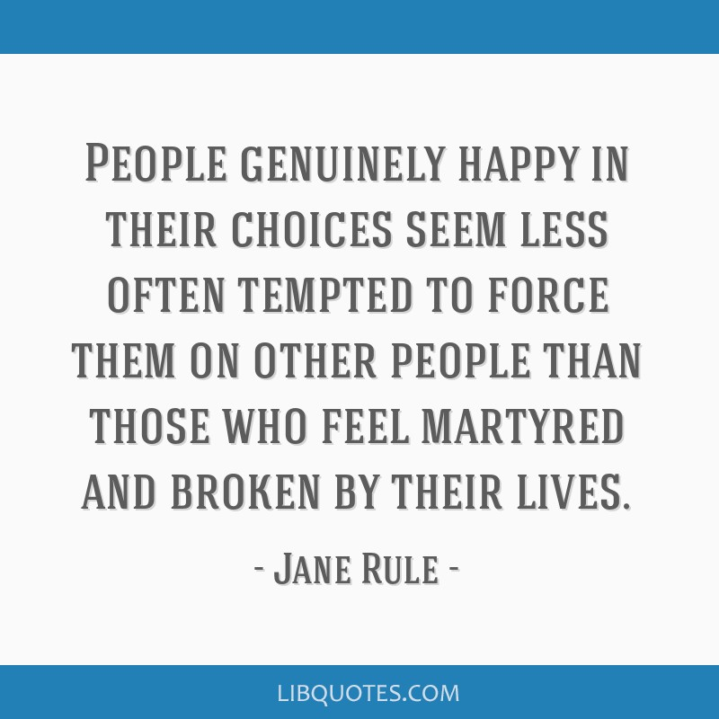 People genuinely happy in their choices seem less often tempted to force them on other people than those who feel martyred and broken by their lives.