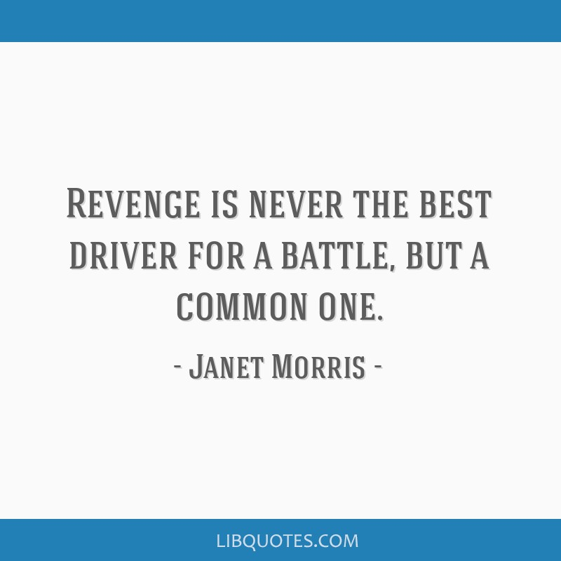 Revenge is never the best driver for a battle, but a common one.
