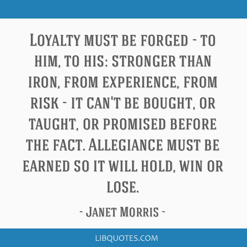 Loyalty must be forged - to him, to his: stronger than iron, from experience, from risk - it can't be bought, or taught, or promised before the fact. ...