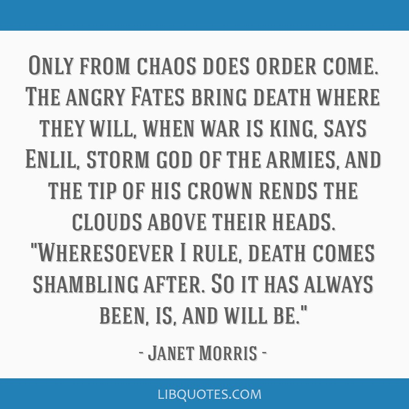 Only from chaos does order come. The angry Fates bring death where they will, when war is king, says Enlil, storm god of the armies, and the tip of...