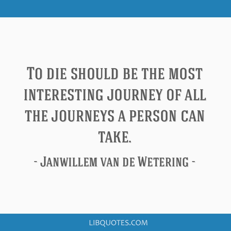 To Die Should Be The Most Interesting Journey Of All The