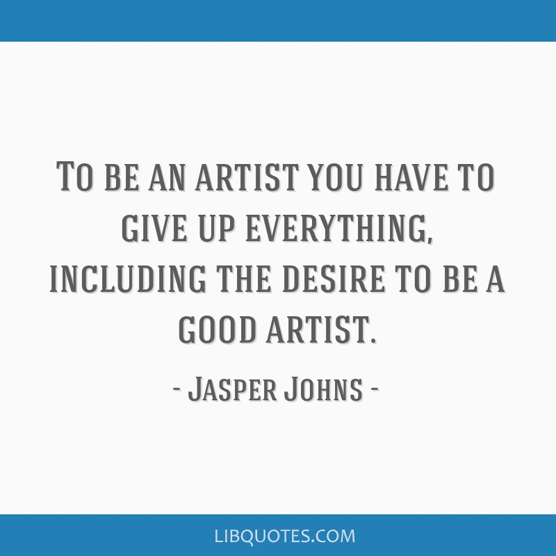 To be an artist you have to give up everything, including the desire to be a good artist.