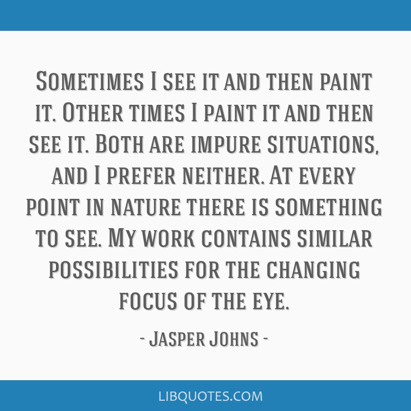 Sometimes I see it and then paint it. Other times I paint it and then see it. Both are impure situations, and I prefer neither. At every point in...